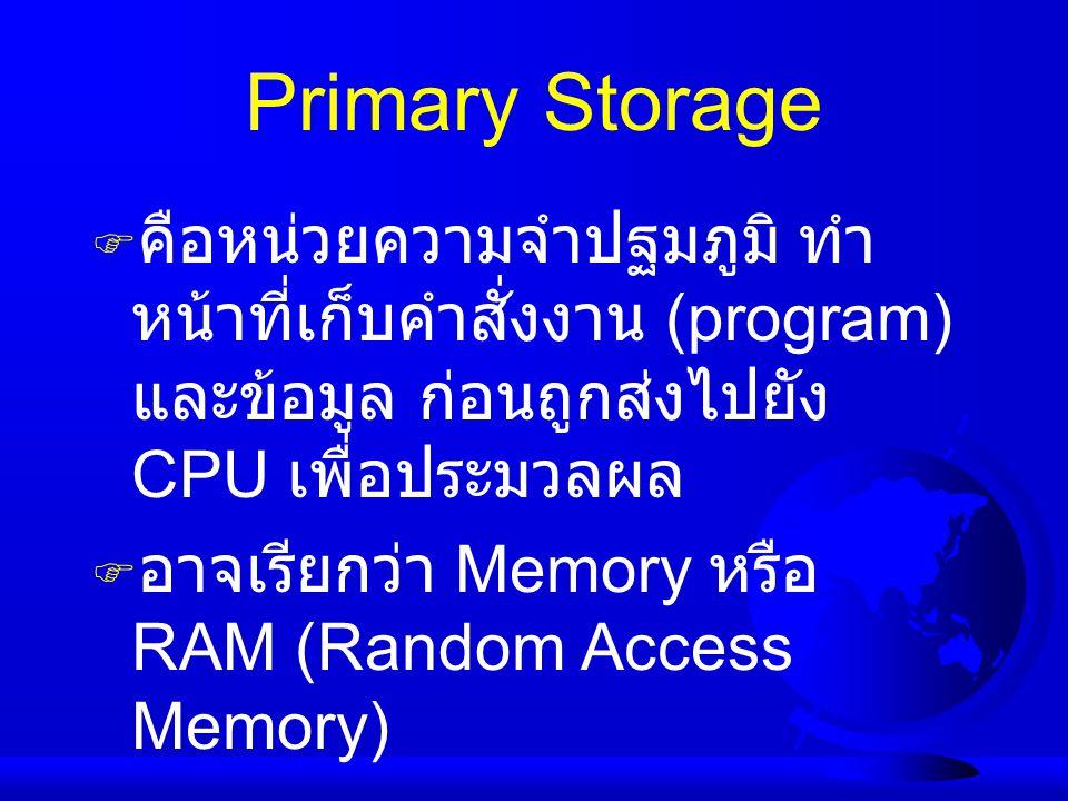 Primary Storage คือหน่วยความจำปฐมภูมิ ทำหน้าที่เก็บคำสั่งงาน (program) และข้อมูล ก่อนถูกส่งไปยัง CPU เพื่อประมวลผล.