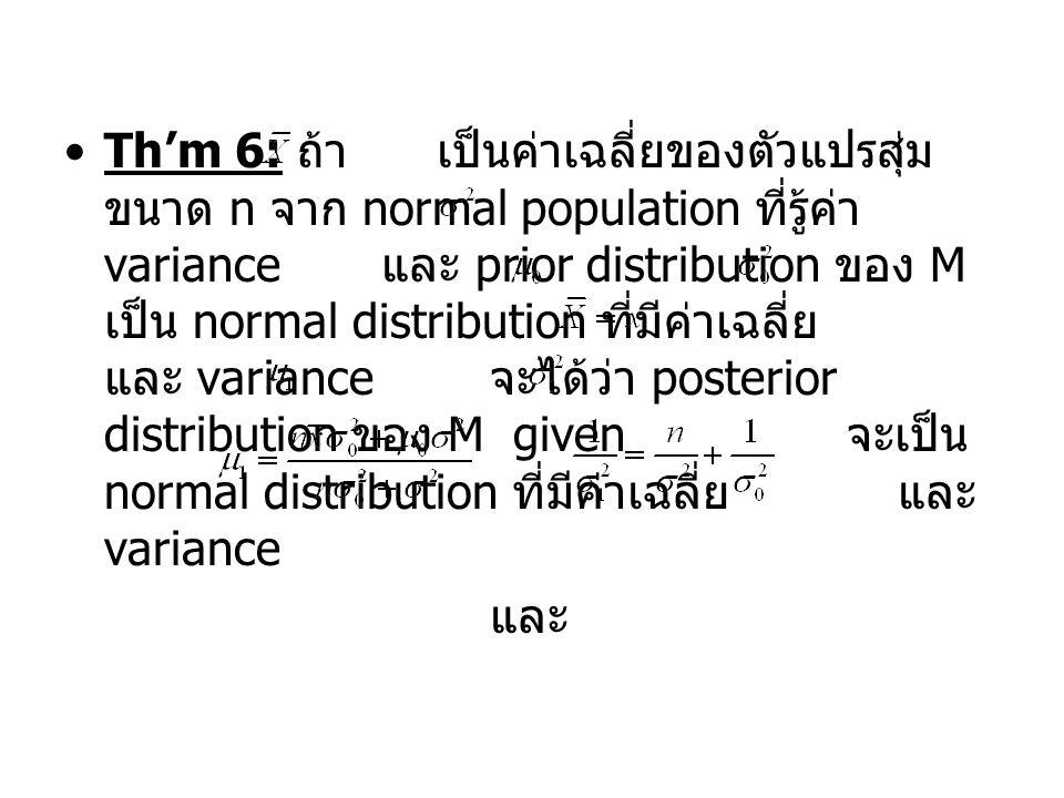 Th'm 6: ถ้า เป็นค่าเฉลี่ยของตัวแปรสุ่มขนาด n จาก normal population ที่รู้ค่า variance และ prior distribution ของ M เป็น normal distribution ที่มีค่าเฉลี่ย และ variance จะได้ว่า posterior distribution ของ M given จะเป็น normal distribution ที่มีค่าเฉลี่ย และ variance