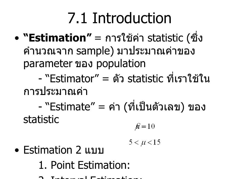 7.1 Introduction Estimation = การใช้ค่า statistic (ซึ่งคำนวณจาก sample) มาประมาณค่าของ parameter ของ population.