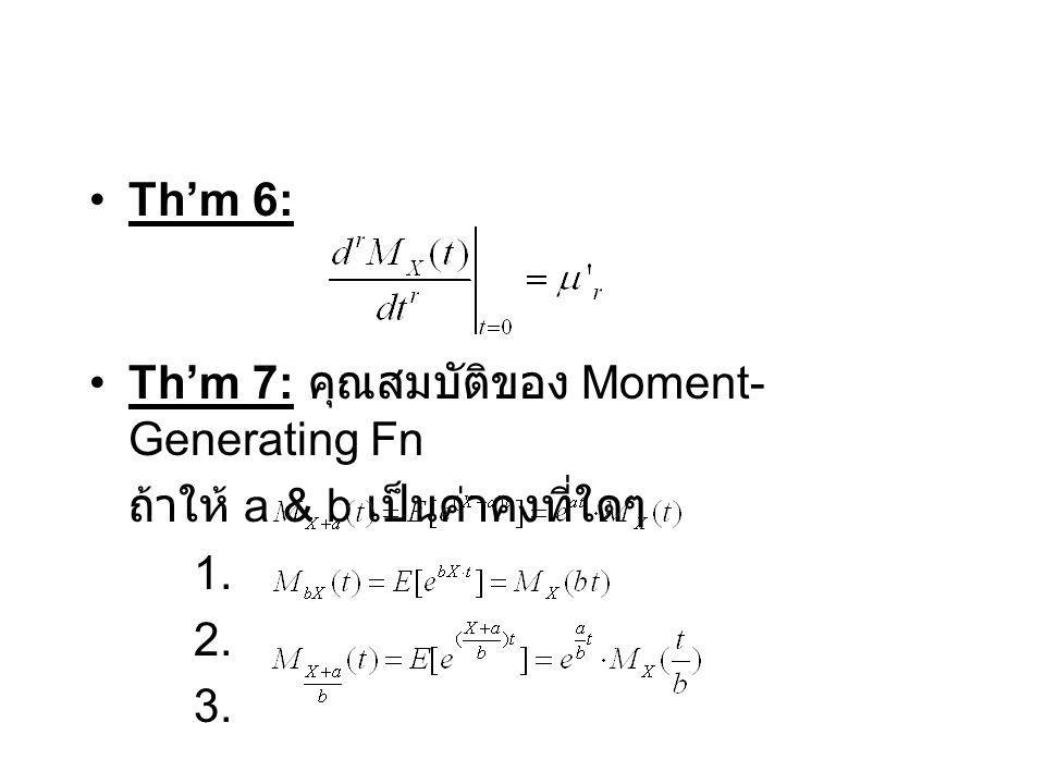 Th'm 6: Th'm 7: คุณสมบัติของ Moment-Generating Fn ถ้าให้ a & b เป็นค่าคงที่ใดๆ 1. 2. 3.