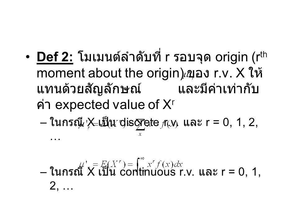 Def 2: โมเมนต์ลำดับที่ r รอบจุด origin (rth moment about the origin) ของ r.v. X ให้แทนด้วยสัญลักษณ์ และมีค่าเท่ากับค่า expected value of Xr