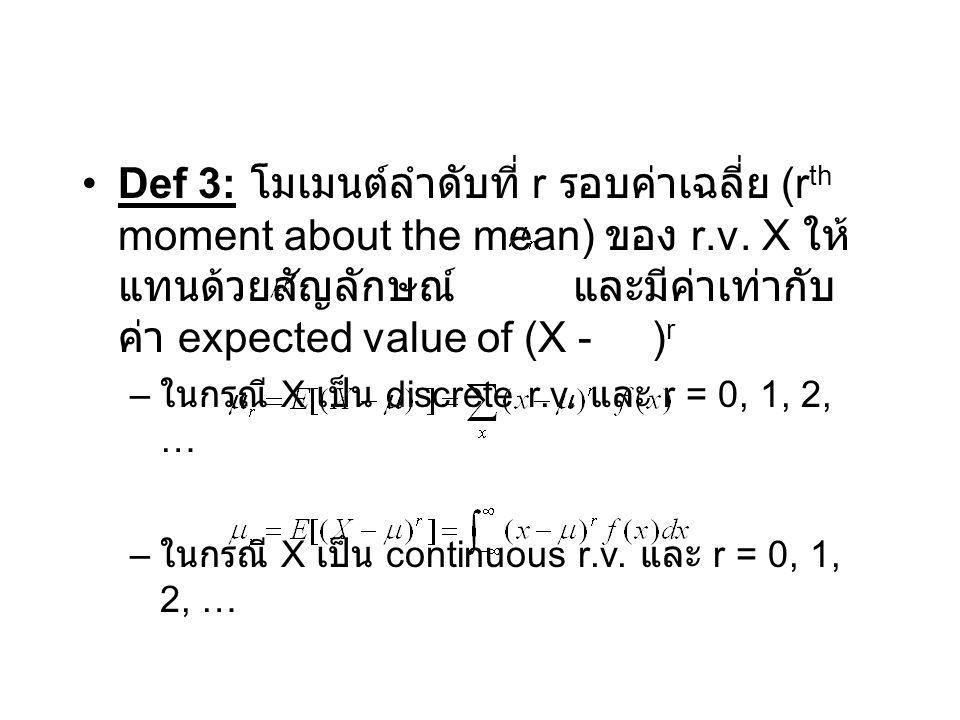 Def 3: โมเมนต์ลำดับที่ r รอบค่าเฉลี่ย (rth moment about the mean) ของ r.v. X ให้แทนด้วยสัญลักษณ์ และมีค่าเท่ากับค่า expected value of (X - )r