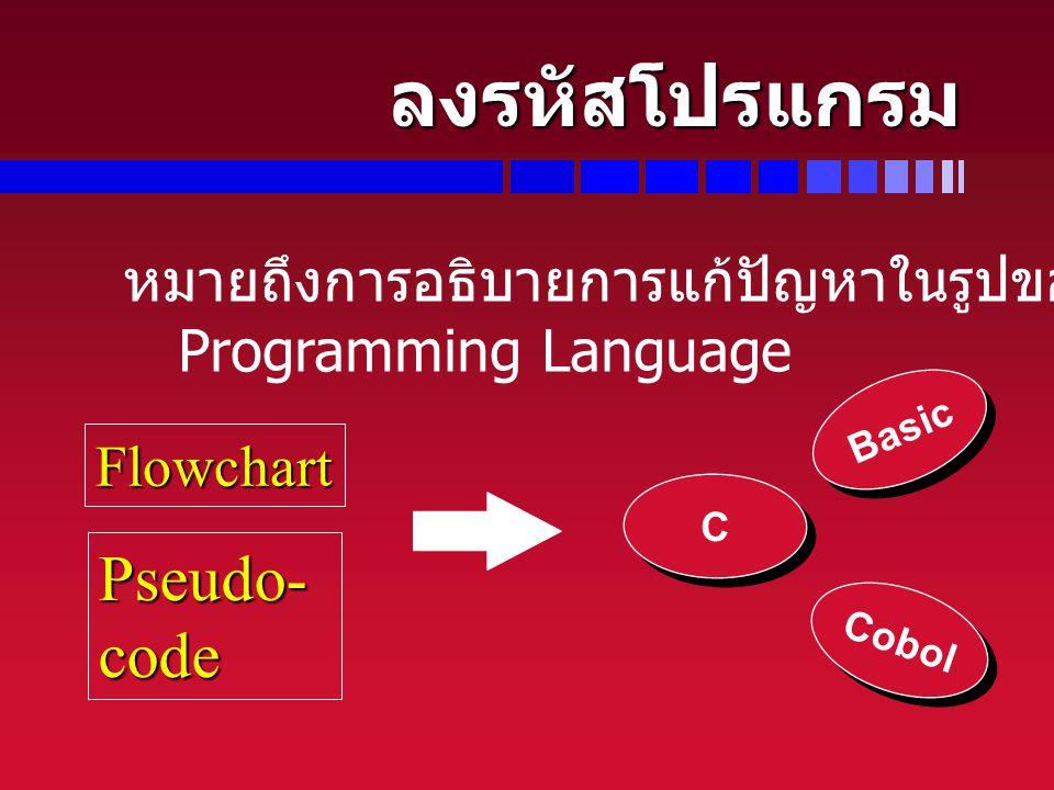 ลงรหัสโปรแกรม Pseudo- code หมายถึงการอธิบายการแก้ปัญหาในรูปของ