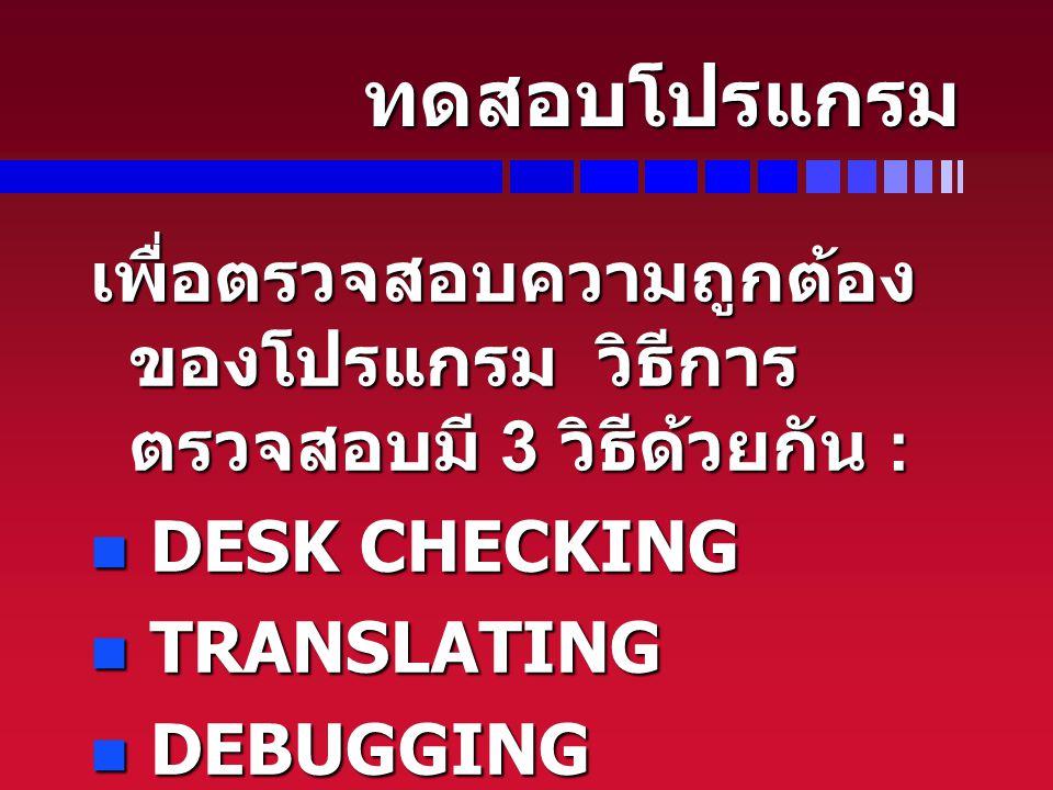 ทดสอบโปรแกรม เพื่อตรวจสอบความถูกต้องของโปรแกรม วิธีการตรวจสอบมี 3 วิธีด้วยกัน : DESK CHECKING. TRANSLATING.