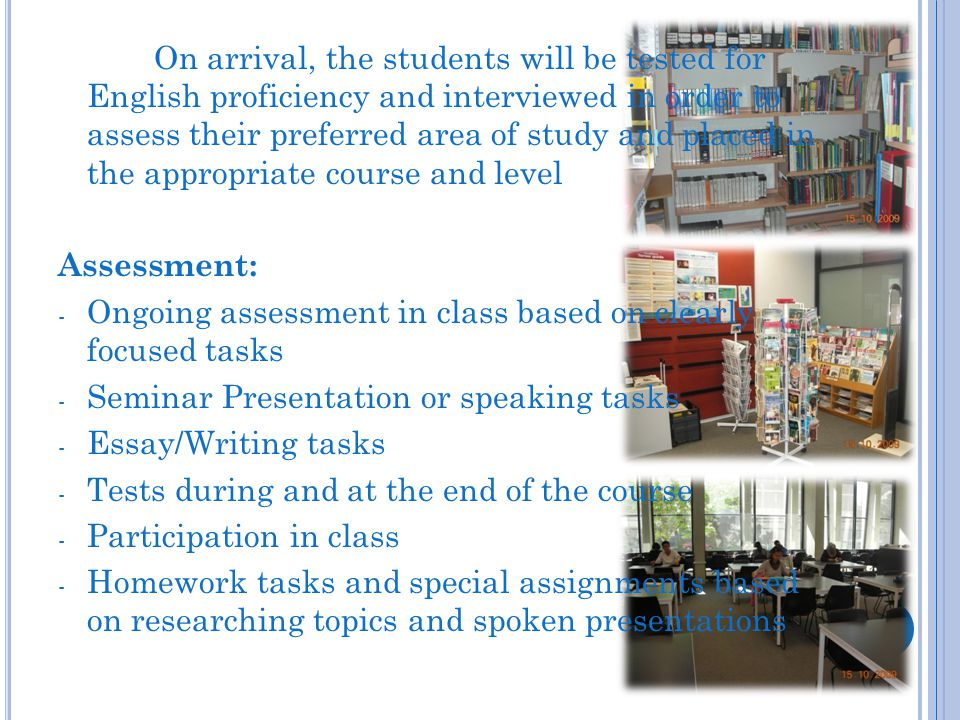On arrival, the students will be tested for English proficiency and interviewed in order to assess their preferred area of study and placed in the appropriate course and level