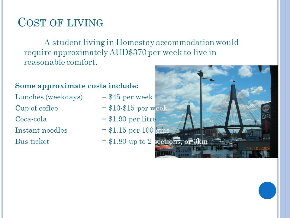 Cost of living A student living in Homestay accommodation would require approximately AUD$370 per week to live in reasonable comfort.