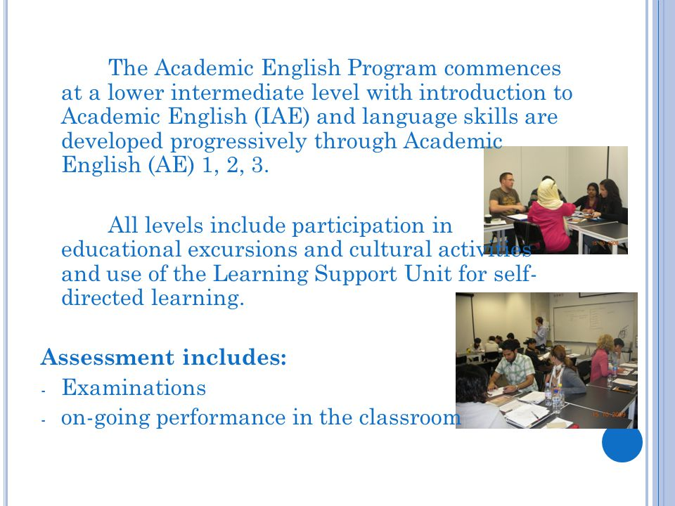 The Academic English Program commences at a lower intermediate level with introduction to Academic English (IAE) and language skills are developed progressively through Academic English (AE) 1, 2, 3.