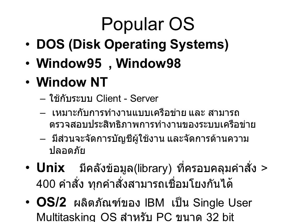 Popular OS DOS (Disk Operating Systems) Window95 , Window98 Window NT