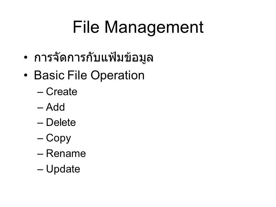 File Management การจัดการกับแฟ้มข้อมูล Basic File Operation Create Add