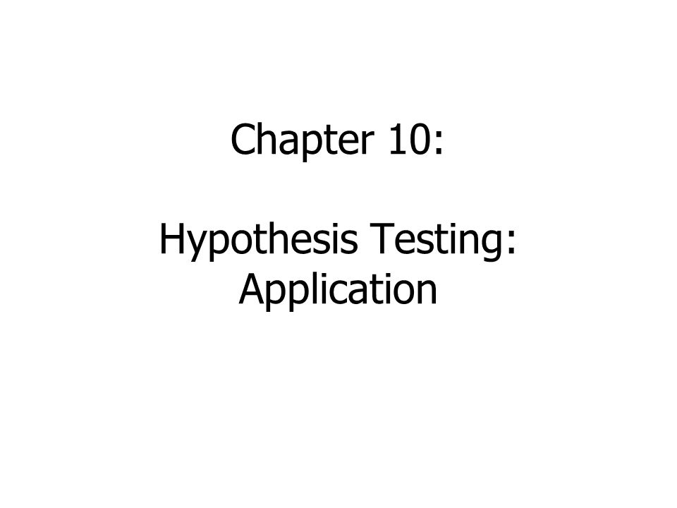 Chapter 10: Hypothesis Testing: Application
