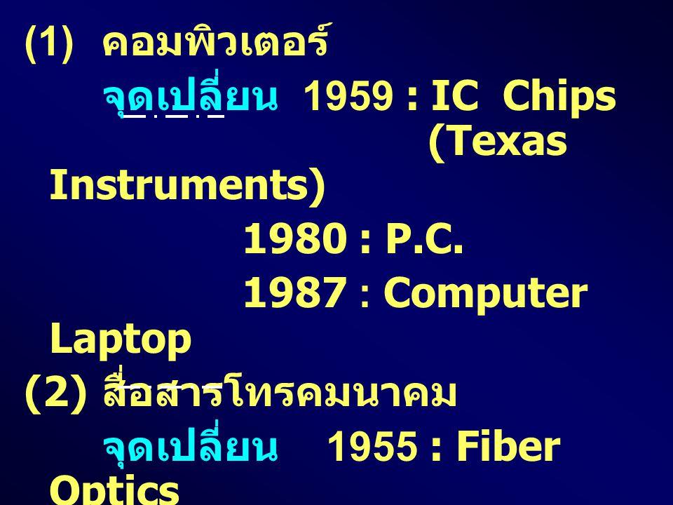 (1) คอมพิวเตอร์ จุดเปลี่ยน 1959 : IC Chips (Texas Instruments) 1980 : P.C. 1987 : Computer Laptop.