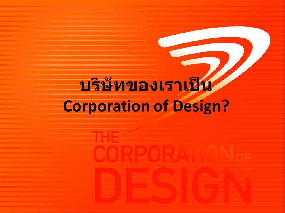 บริษัทของเราเป็น Corporation of Design