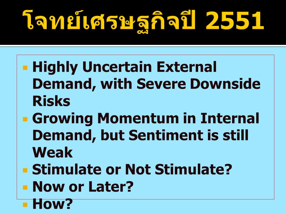 โจทย์เศรษฐกิจปี 2551 Highly Uncertain External Demand, with Severe Downside Risks. Growing Momentum in Internal Demand, but Sentiment is still Weak.