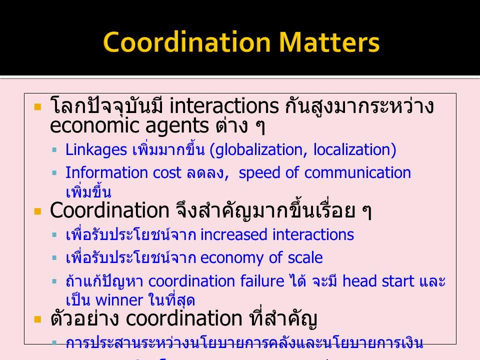 Coordination Matters โลกปัจจุบันมี interactions กันสูงมากระหว่าง economic agents ต่าง ๆ. Linkages เพิ่มมากขึ้น (globalization, localization)