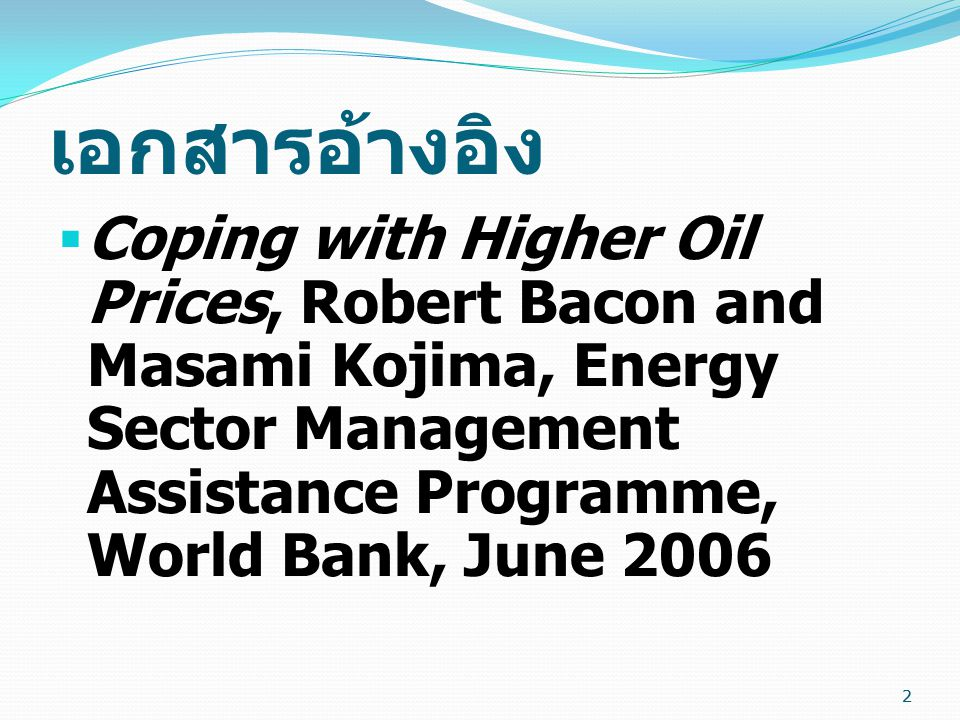 เอกสารอ้างอิง Coping with Higher Oil Prices, Robert Bacon and Masami Kojima, Energy Sector Management Assistance Programme, World Bank, June 2006.
