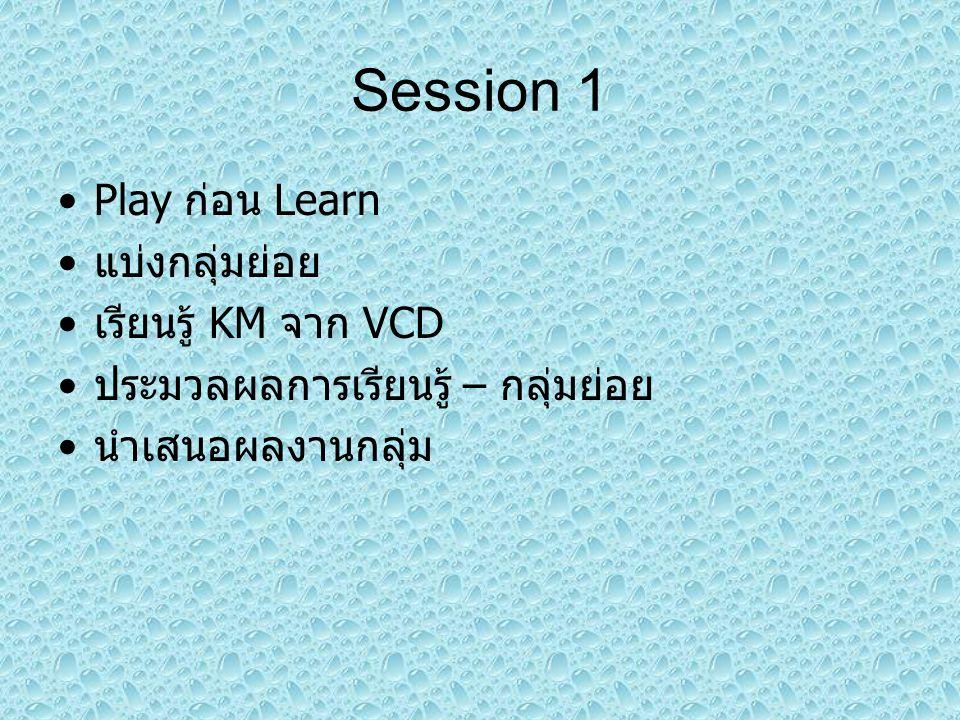Session 1 Play ก่อน Learn แบ่งกลุ่มย่อย เรียนรู้ KM จาก VCD