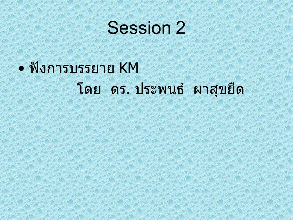 Session 2 ฟังการบรรยาย KM โดย ดร. ประพนธ์ ผาสุขยืด