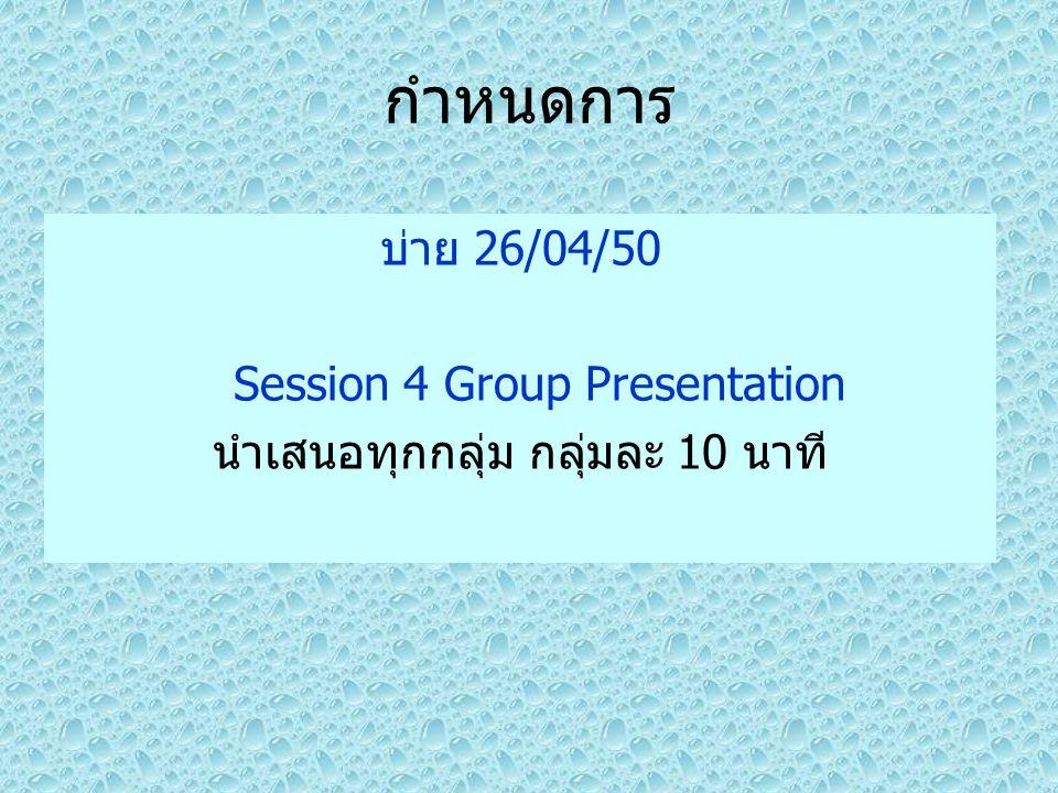 กำหนดการ บ่าย 26/04/50 Session 4 Group Presentation