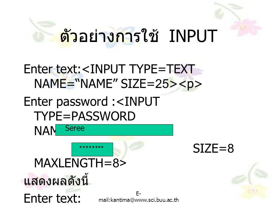 ตัวอย่างการใช้ INPUT Enter text:<INPUT TYPE=TEXT NAME= NAME SIZE=25><p> Enter password :<INPUT TYPE=PASSWORD NAME= PASSWORD