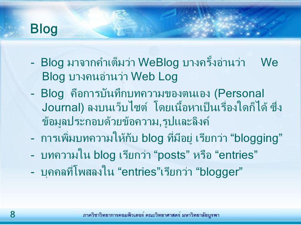 Blog - Blog มาจากคำเต็มว่า WeBlog บางครั้งอ่านว่า We Blog บางคนอ่านว่า Web Log.