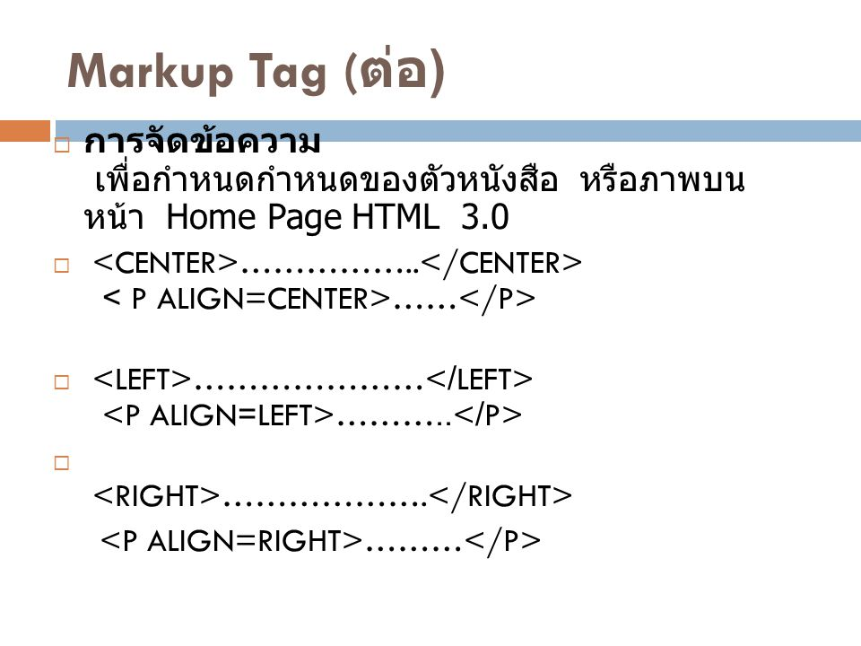 Markup Tag (ต่อ) การจัดข้อความ เพื่อกำหนดกำหนดของตัวหนังสือ หรือภาพบนหน้า Home Page HTML 3.0.