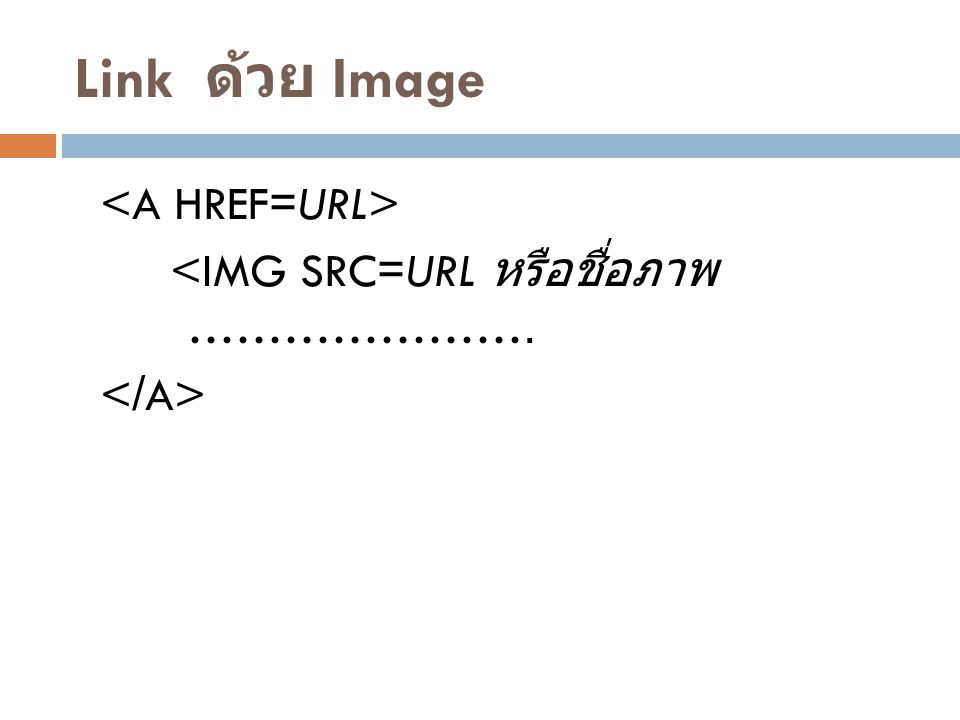 Link ด้วย Image <A HREF=URL> <IMG SRC=URL หรือชื่อภาพ …………………. </A>