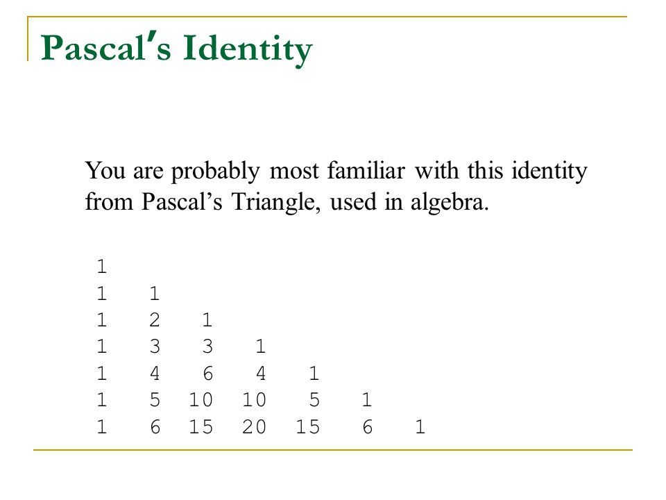 Pascal's Identity You are probably most familiar with this identity from Pascal's Triangle, used in algebra.
