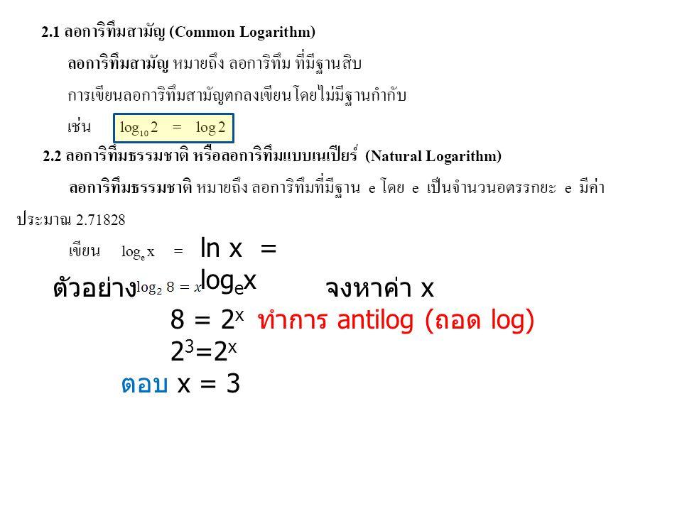 ln x = logex ตัวอย่าง จงหาค่า x 8 = 2x ทำการ antilog (ถอด log) 23=2x ตอบ x = 3
