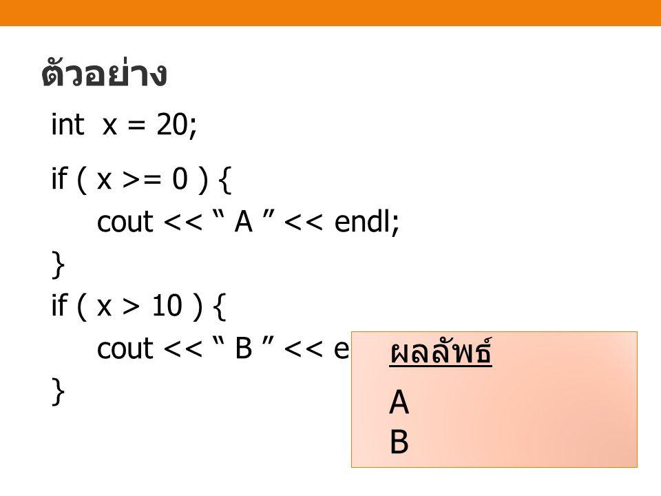 ตัวอย่าง int x = 20; if ( x >= 0 ) { cout << A << endl; } if ( x > 10 ) { cout << B << endl;