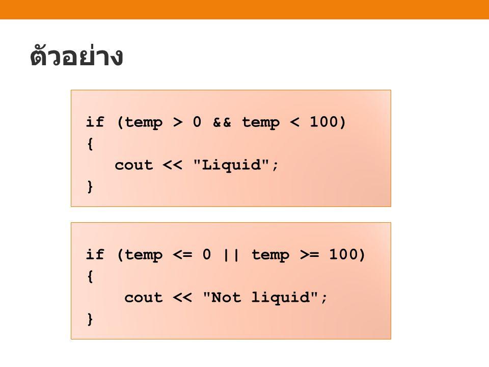 ตัวอย่าง if (temp > 0 && temp < 100) { cout << Liquid ; }