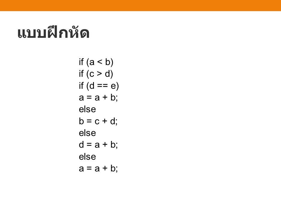 แบบฝึกหัด if (a < b) if (c > d) if (d == e) a = a + b; else b = c + d; d = a + b;