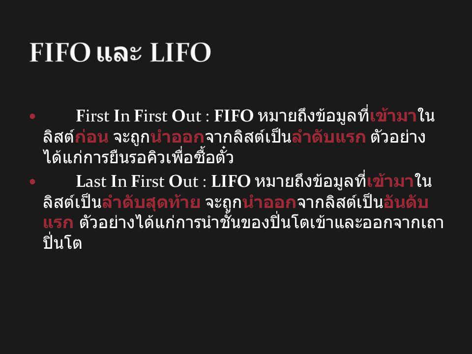 FIFO และ LIFO First In First Out : FIFO หมายถึงข้อมูลที่เข้ามาในลิสต์ก่อน จะ ถูกนำออกจากลิสต์เป็นลำดับแรก ตัวอย่างได้แก่การยืนรอคิวเพื่อซื้อตั๋ว.