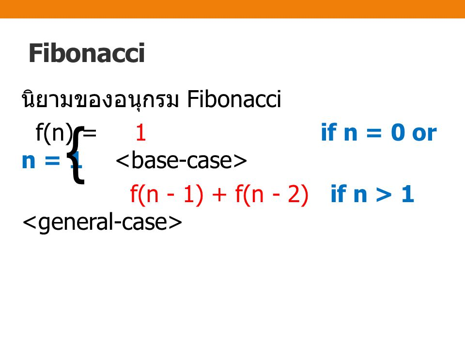 Fibonacci นิยามของอนุกรม Fibonacci f(n) = 1 if n = 0 or n = 1 <base-case> f(n - 1) + f(n - 2) if n > 1 <general-case>