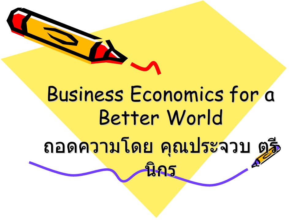 Business Economics for a Better World ถอดความโดย คุณประจวบ ตรีนิกร