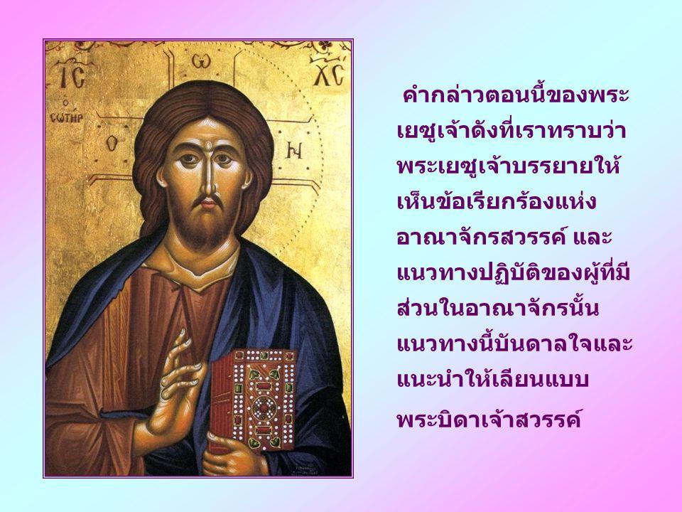คำกล่าวตอนนี้ของพระเยซูเจ้าดังที่เราทราบว่า พระเยซูเจ้าบรรยายให้เห็นข้อเรียกร้องแห่งอาณาจักรสวรรค์ และแนวทางปฏิบัติของผู้ที่มีส่วนในอาณาจักรนั้น แนวทางนี้บันดาลใจและแนะนำให้เลียนแบบ
