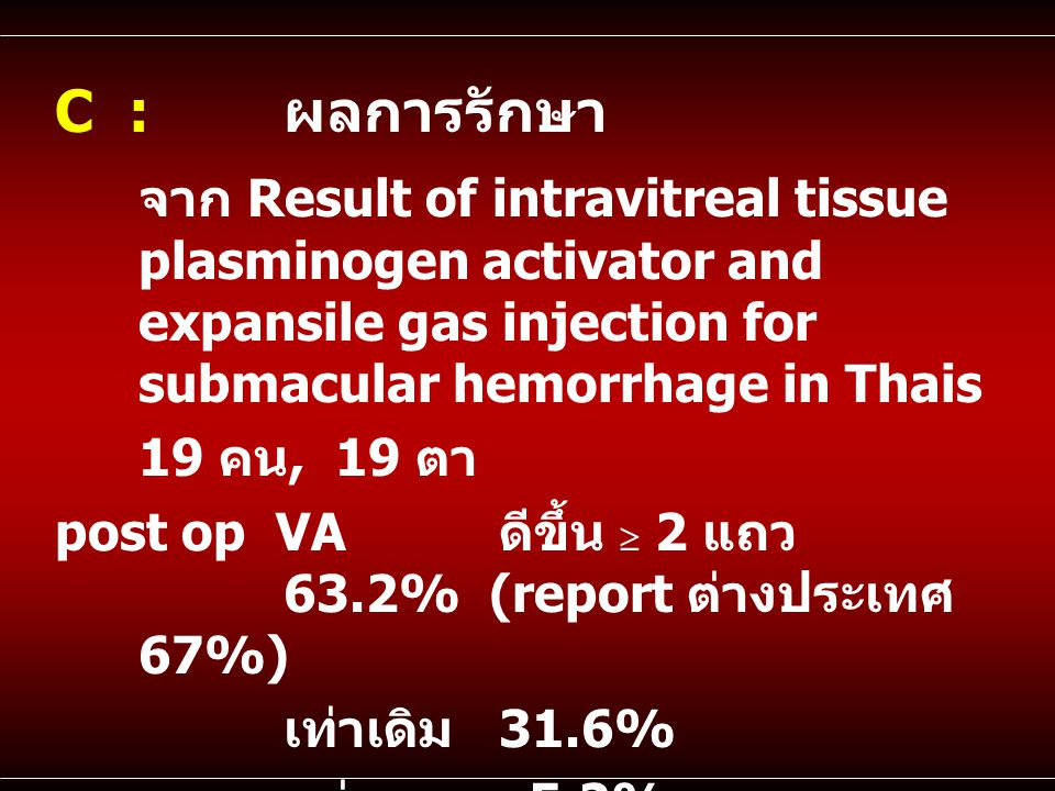 C : ผลการรักษา จาก Result of intravitreal tissue plasminogen activator and expansile gas injection for submacular hemorrhage in Thais.