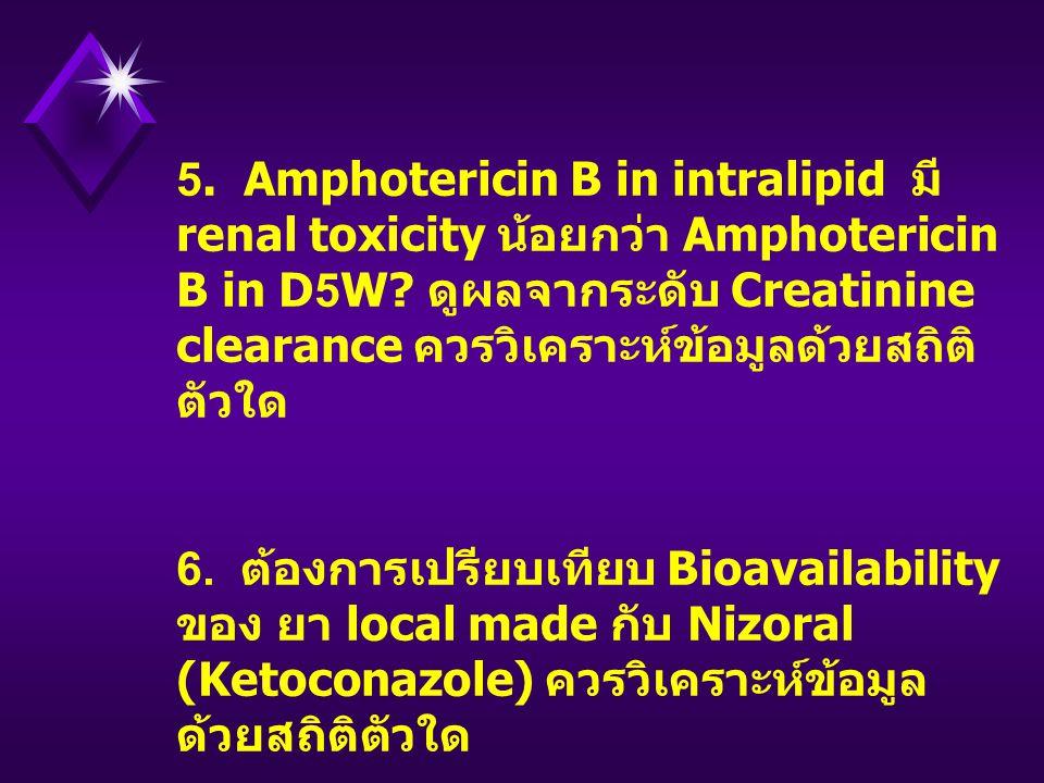5. Amphotericin B in intralipid มี renal toxicity น้อยกว่า Amphotericin B in D5W ดูผลจากระดับ Creatinine clearance ควรวิเคราะห์ข้อมูลด้วยสถิติตัวใด