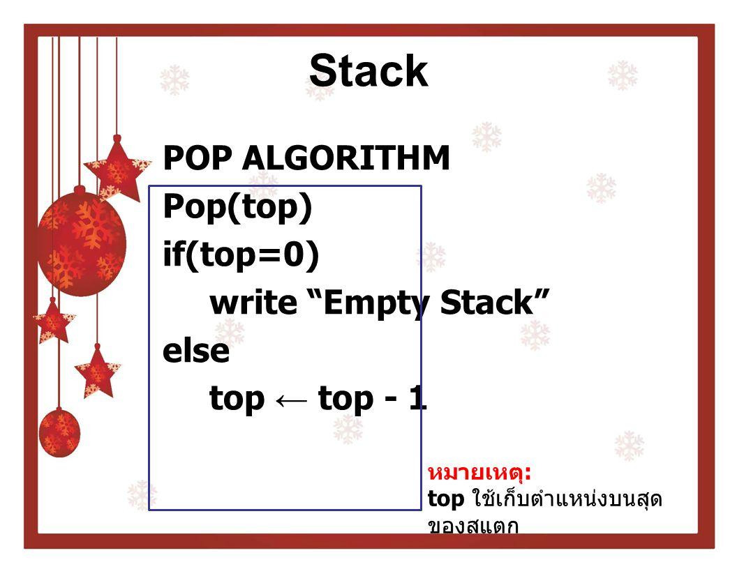 Stack POP ALGORITHM Pop(top) if(top=0) write Empty Stack else top ← top - 1 หมายเหตุ: top ใช้เก็บตำแหน่งบนสุดของสแตก.