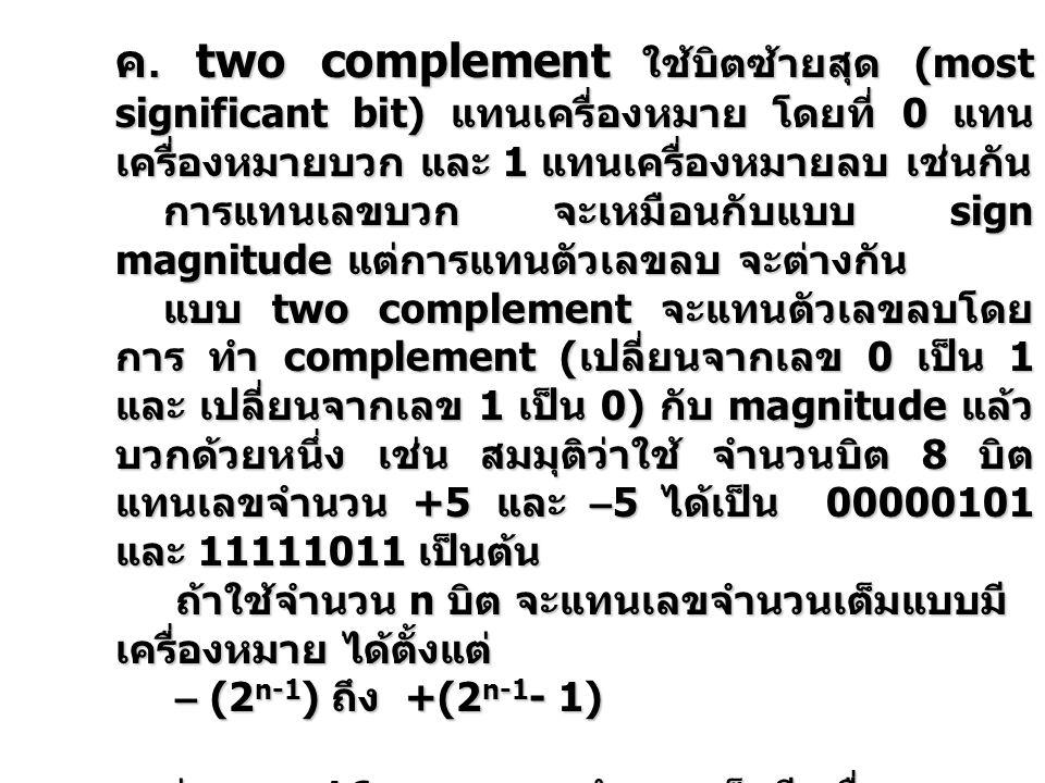 ค. two complement ใช้บิตซ้ายสุด (most significant bit) แทนเครื่องหมาย โดยที่ 0 แทนเครื่องหมายบวก และ 1 แทนเครื่องหมายลบ เช่นกัน