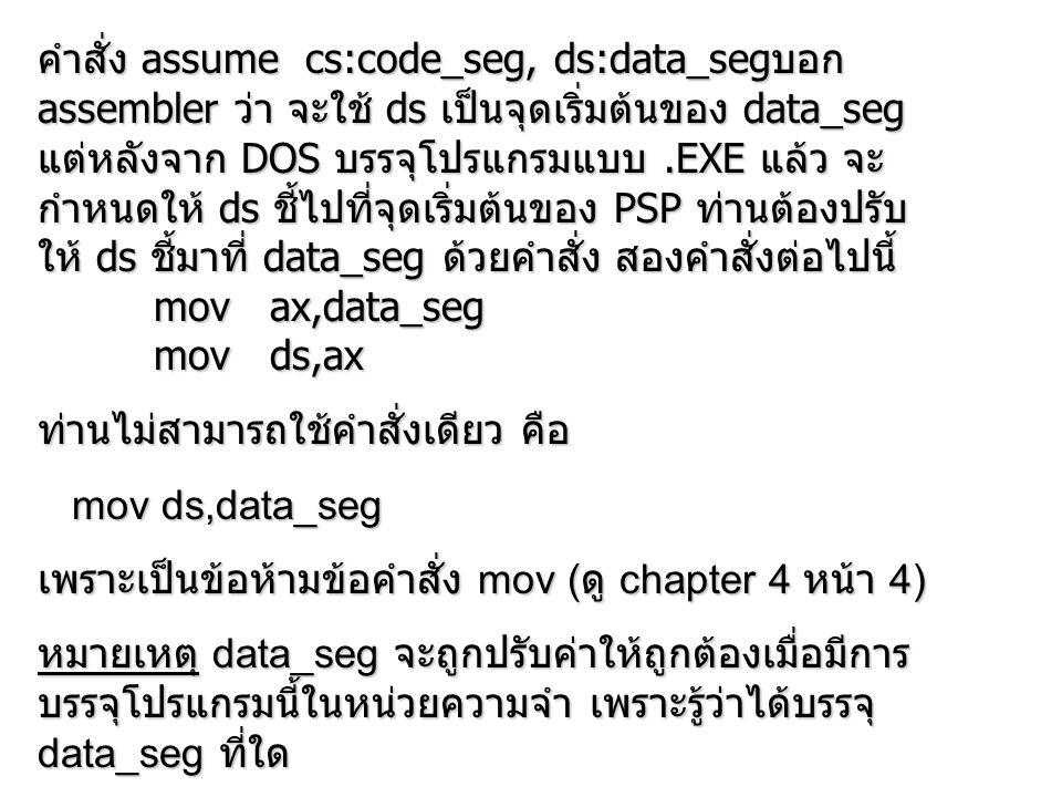 คำสั่ง assume cs:code_seg, ds:data_segบอก assembler ว่า จะใช้ ds เป็นจุดเริ่มต้นของ data_seg แต่หลังจาก DOS บรรจุโปรแกรมแบบ .EXE แล้ว จะกำหนดให้ ds ชี้ไปที่จุดเริ่มต้นของ PSP ท่านต้องปรับให้ ds ชี้มาที่ data_seg ด้วยคำสั่ง สองคำสั่งต่อไปนี้