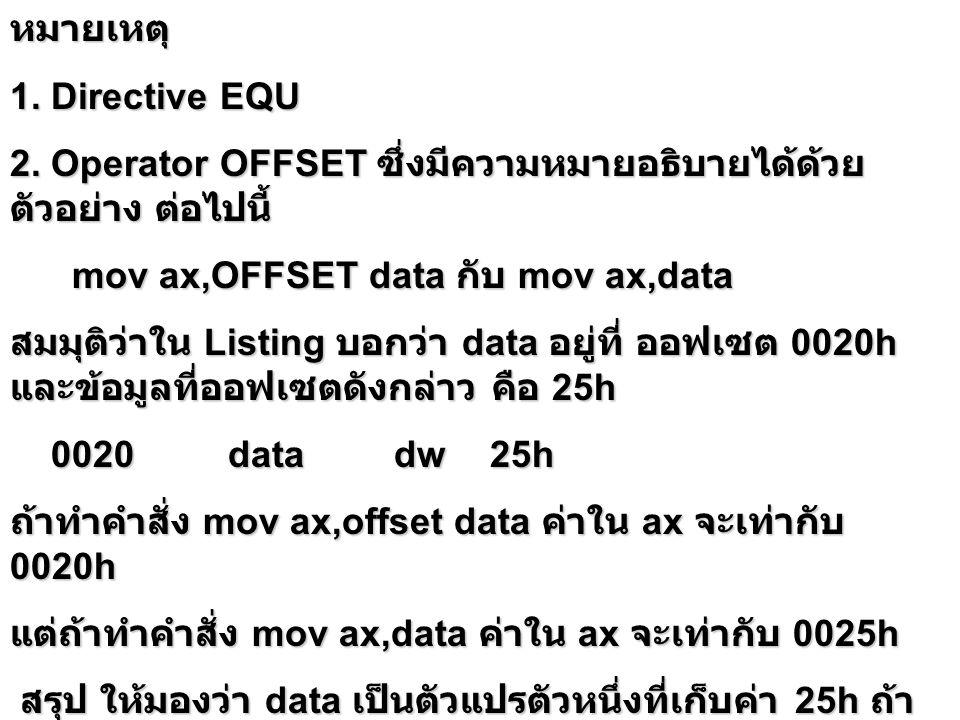 หมายเหตุ 1. Directive EQU. 2. Operator OFFSET ซึ่งมีความหมายอธิบายได้ด้วยตัวอย่าง ต่อไปนี้ mov ax,OFFSET data กับ mov ax,data.