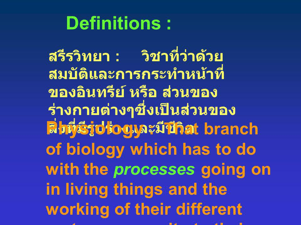 Definitions : สรีรวิทยา : วิชาที่ว่าด้วยสมบัติและการกระทำหน้าที่ ของอินทรีย์ หรือ ส่วนของร่างกายต่างๆซึ่งเป็นส่วนของสิ่งที่มีรูปร่างและมีชีวิต.