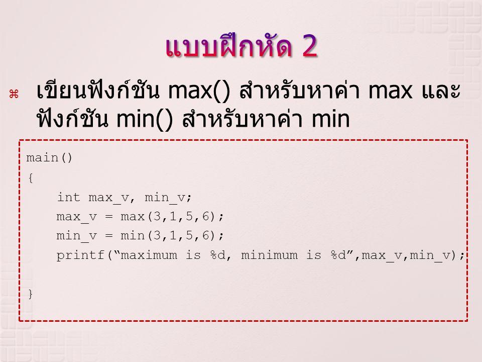 แบบฝึกหัด 2 เขียนฟังก์ชัน max() สำหรับหาค่า max และฟังก์ชัน min() สำหรับหาค่า min. main() { int max_v, min_v;