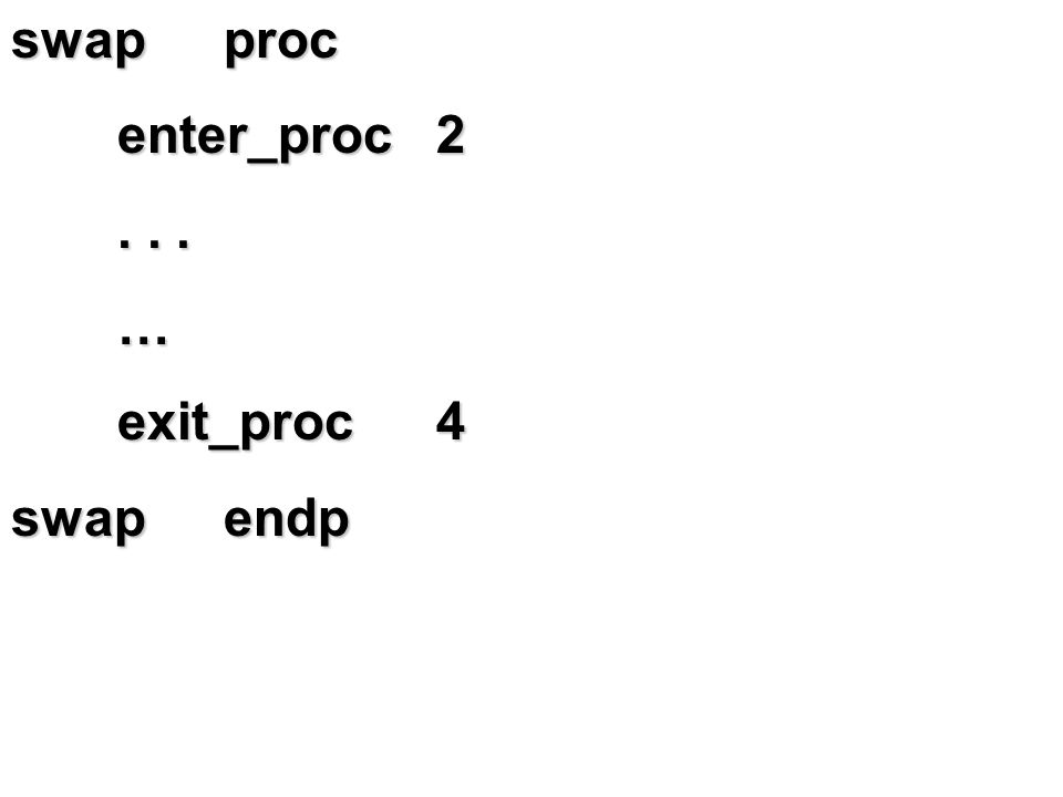 swap proc enter_proc … exit_proc 4 swap endp