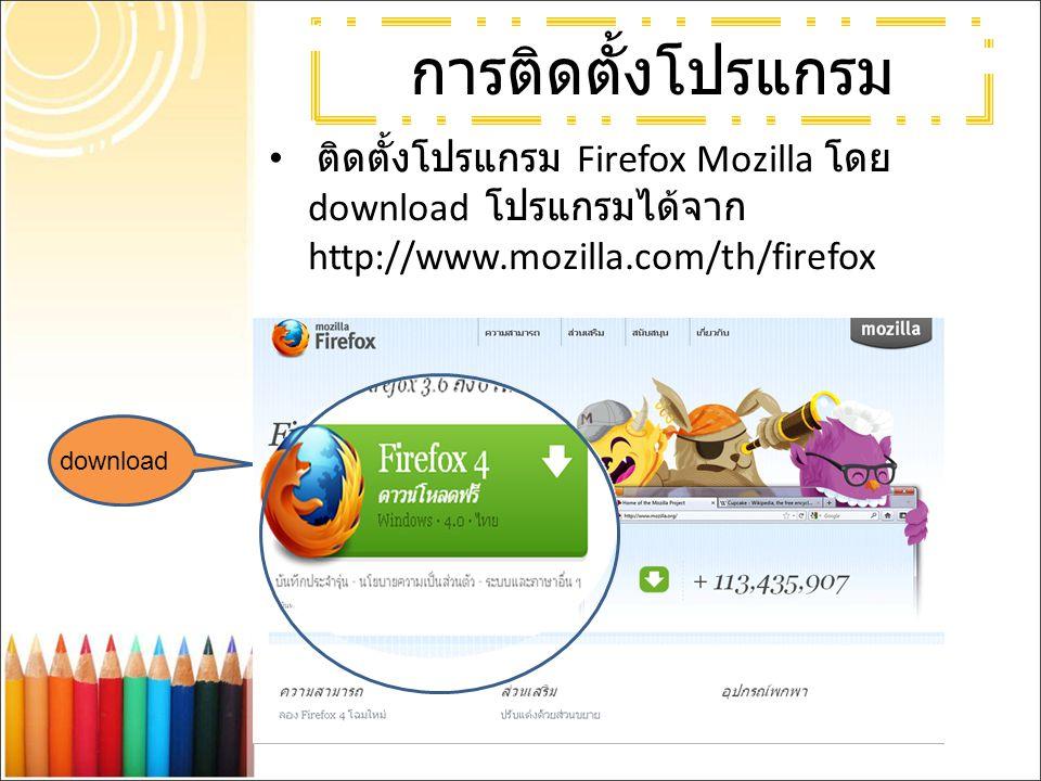 การติดตั้งโปรแกรม ติดตั้งโปรแกรม Firefox Mozilla โดย download โปรแกรมได้จาก http://www.mozilla.com/th/firefox.