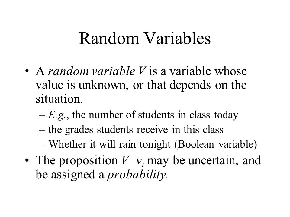 Random Variables A random variable V is a variable whose value is unknown, or that depends on the situation.
