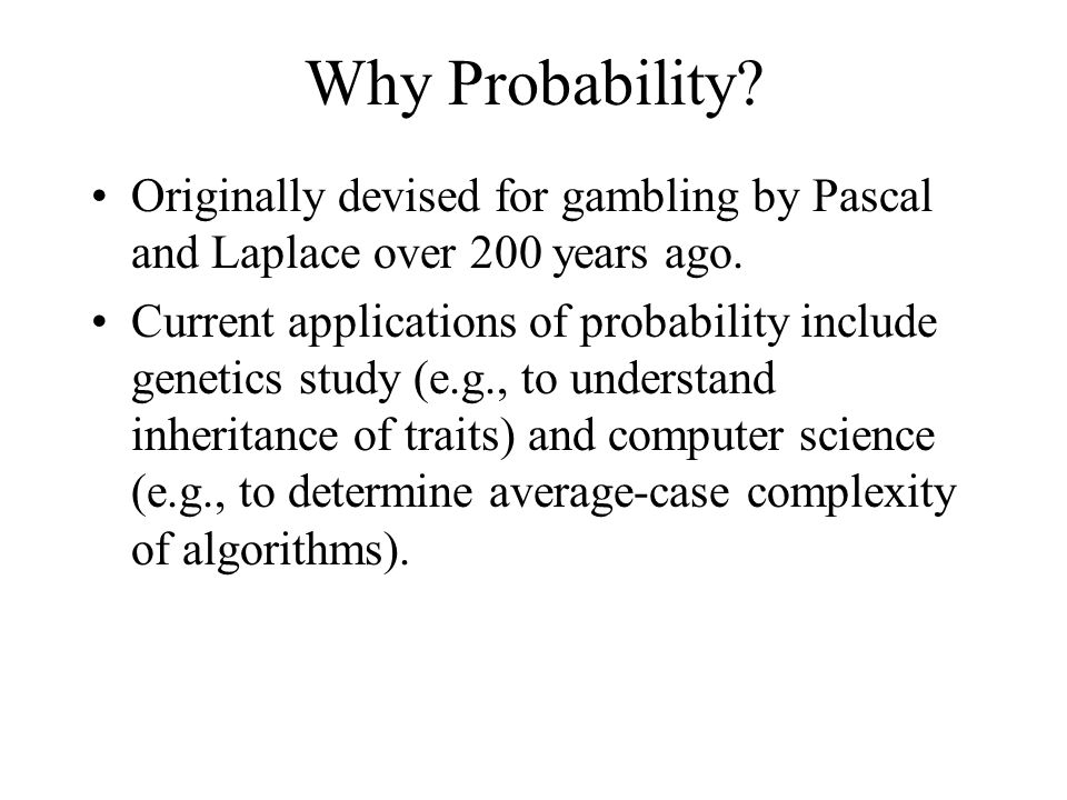 Why Probability Originally devised for gambling by Pascal and Laplace over 200 years ago.