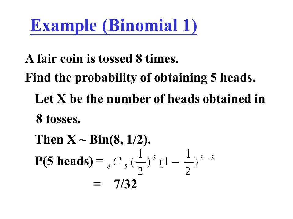 Example (Binomial 1) A fair coin is tossed 8 times.