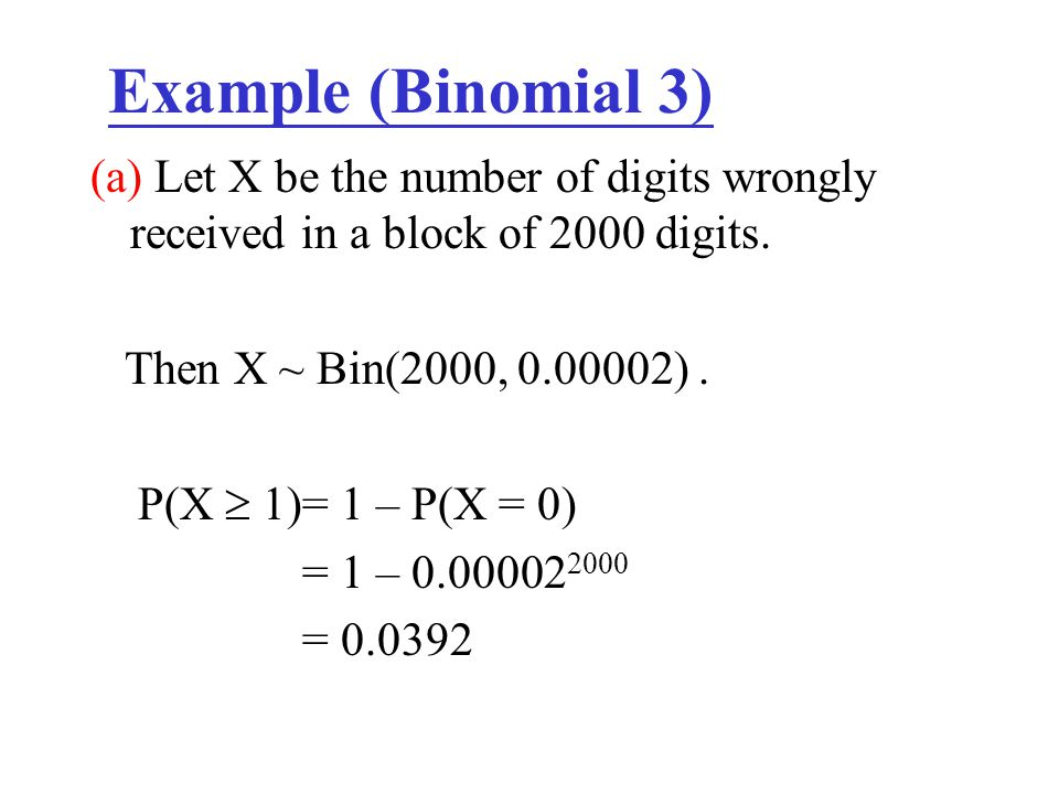 Example (Binomial 3) (a) Let X be the number of digits wrongly received in a block of 2000 digits. Then X ~ Bin(2000, 0.00002) .