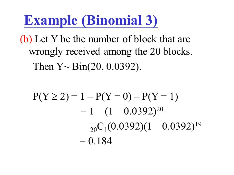 Example (Binomial 3) (b) Let Y be the number of block that are wrongly received among the 20 blocks.